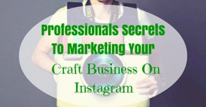 Professionals Secrets To Marketing Your Craft Business On Instagram