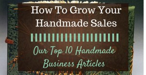 How To Grow Your Handmade Sales- Our Top 10 Handmade Business Articles