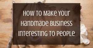 How To Make Your Handmade Business Interesting To People