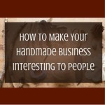 How To Make Your Handmade Business Interesting To People? Even If It's Not!