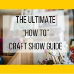 "The Ultimate ""How To"" Craft Show Guide"