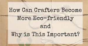 How Can Crafters Become More Eco-friendly and Why is This Important-