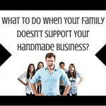 What To Do When Your Family Doesn't Support Your Handmade Business