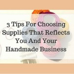 3 Tips For Choosing Supplies That Reflects You And Your Handmade Business
