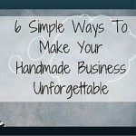 6 Simple Ways To Make Your Handmade Business Unforgettable