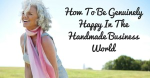 How To Be Genuinely Happy In The Handmade Business World