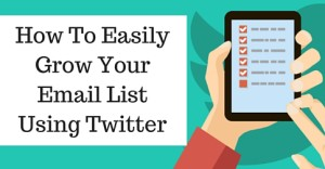 How To Easily Grow Your Email List Using Twitter