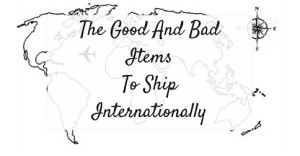 The Good And Bad Items To Ship Internationally