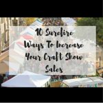 10 Surefire Ways To Increase Your Craft Show Sales
