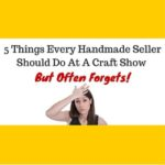 5 Things Every Handmade Seller Should Do At A Craft Show But Often Forgets!