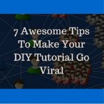 7 Awesome Tips To Make Your DIY Tutorial Go Viral