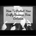 How To Protect Your Crafty Business From Criticism