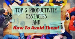 Top 3 Productivity Obstacles And How To Avoid Them