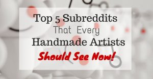 Top 5 Subreddits That Every Handmade Artists Should See Now