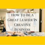 How To Be A Great Leader In Creative Business