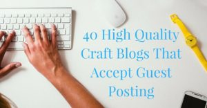 40 High Quality Craft Blogs That Accept Guest Posting