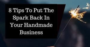 8 Tips To Put The Spark Back In Your Handmade Business