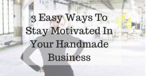 3 Easy Ways To Stay Motivated In Your Handmade Business