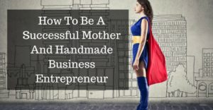 How To Be A Successful Mother And Handmade Business EntrepreneurAdd subheading