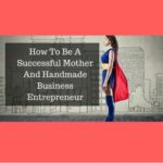 How To Be A Successful Mother And Handmade Business Entrepreneur