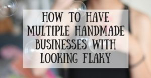 How To Have Multiple Handmade Businesses With Looking Flaky