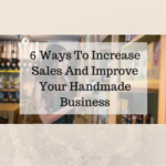 6 Ways To Increase Sales And Improve Your Handmade Business