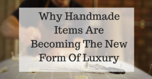 why-handmade-items-are-becoming-the-new-form-of-luxury