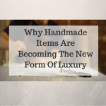 Why Handmade Items Are Becoming The New Form Of Luxury