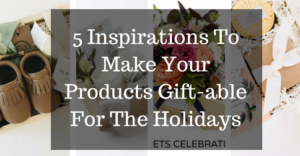 5-inspirations-to-make-your-products-gift-able-for-the-holidays-1