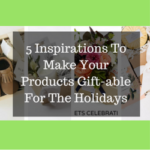 5 Inspirations To Make Your Products Gift-able For The Holidays