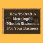 How To Craft A Meaningful Mission Statement For Your Business