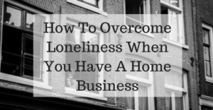 how-to-overcome-loneliness-when-you-have-a-home-business