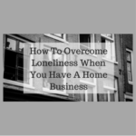 How To Overcome Loneliness When You Have A Home Business
