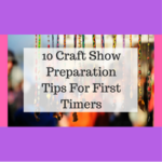 10 Craft Show Preparation Tips For First Timers
