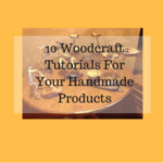 10 Woodcraft Tutorials For Your Handmade Products