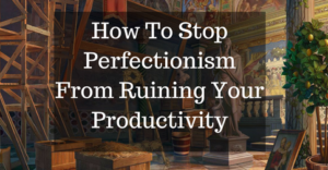 how-to-stop-perfectionism-from-ruining-your-productivity
