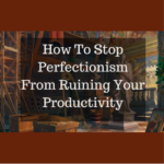 How To Stop Perfectionism From Ruining Your Productivity