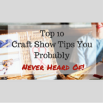 Top 10 Craft Show Tips You Probably Never Heard Of
