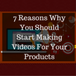 7 Reasons Why You Should Start Making Videos For Your Products