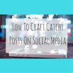 How To Craft Catchy Posts On Social Media