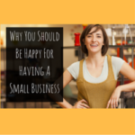 Why You Should Be Happy For Having A Small Business