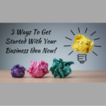 3 Ways To Get Started With Your Business Idea Now