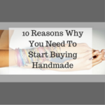 10 Reasons Why You Need To Start Buying Handmade