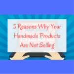 5 Reasons Why Your Handmade Products Are Not Selling
