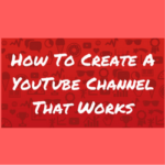 How To Create A YouTube Channel That Works