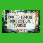 How to Restore Old Furniture Yourself