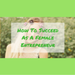 How To Succeed As A Female Entrepreneur