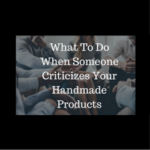 What To Do When Someone Criticizes Your Handmade Products