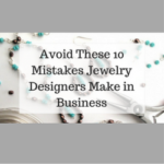 Avoid These 10 Mistakes Jewelry Designers Make in Business