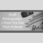 Craft Photography – 5 Tools You Can Find At Home